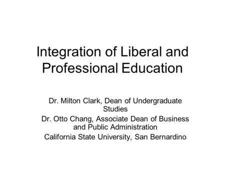 Integration of Liberal and Professional Education Dr. Milton Clark, Dean of Undergraduate Studies Dr. Otto Chang, Associate Dean of Business and Public.