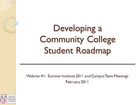 Developing a Community College Student Roadmap Webinar #1: Summer Institute 2011 and Campus Team Meetings February 2011.