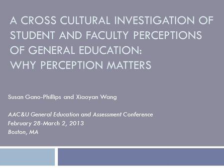 A CROSS CULTURAL INVESTIGATION OF STUDENT AND FACULTY PERCEPTIONS OF GENERAL EDUCATION: WHY PERCEPTION MATTERS Susan Gano-Phillips and Xiaoyan Wang AAC&U.