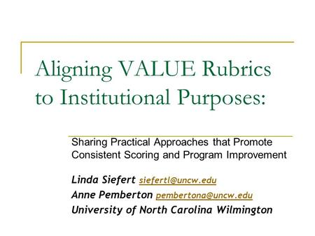 Aligning VALUE Rubrics to Institutional Purposes: Sharing Practical Approaches that Promote Consistent Scoring and Program Improvement Linda Siefert