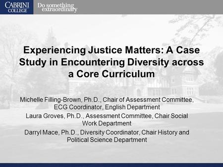 Experiencing Justice Matters: A Case Study in Encountering Diversity across a Core Curriculum Michelle Filling-Brown, Ph.D., Chair of Assessment Committee,