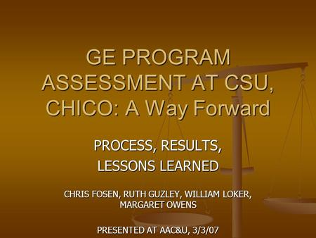 GE PROGRAM ASSESSMENT AT CSU, CHICO: A Way Forward PROCESS, RESULTS, LESSONS LEARNED CHRIS FOSEN, RUTH GUZLEY, WILLIAM LOKER, MARGARET OWENS PRESENTED.