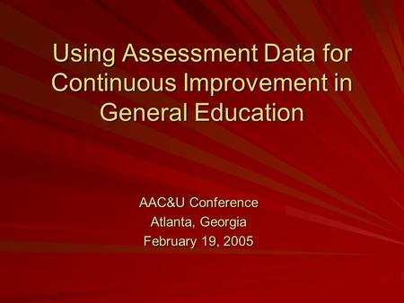 Using Assessment Data for Continuous Improvement in General Education AAC&U Conference Atlanta, Georgia February 19, 2005.