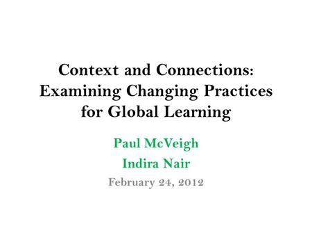Context and Connections: Examining Changing Practices for Global Learning Paul McVeigh Indira Nair February 24, 2012.