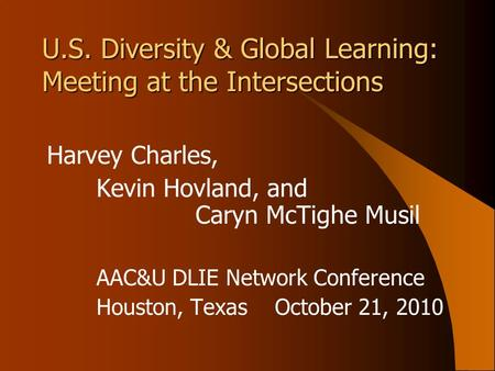 U.S. Diversity & Global Learning: Meeting at the Intersections Harvey Charles, Kevin Hovland, and Caryn McTighe Musil AAC&U DLIE Network Conference Houston,