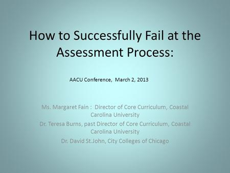 How to Successfully Fail at the Assessment Process: Ms. Margaret Fain : Director of Core Curriculum, Coastal Carolina University Dr. Teresa Burns, past.