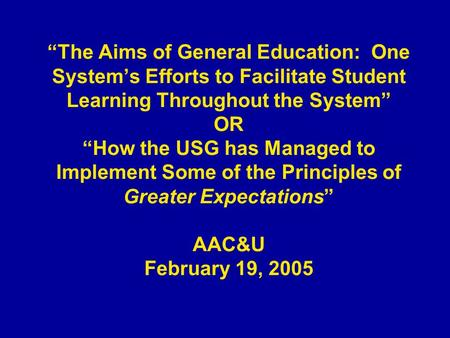 The Aims of General Education: One Systems Efforts to Facilitate Student Learning Throughout the System OR How the USG has Managed to Implement Some of.