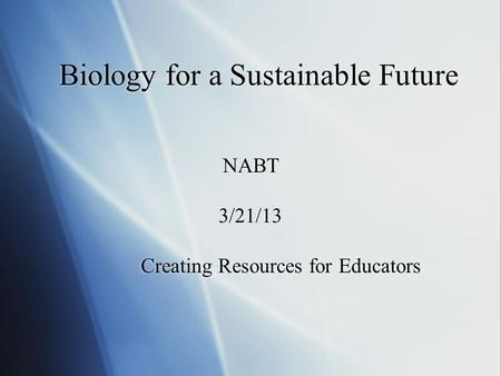 NABT 3/21/13 Creating Resources for Educators NABT 3/21/13 Creating Resources for Educators Biology for a Sustainable Future.