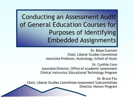 Conducting an Assessment Audit of General Education Courses for Purposes of Identifying Embedded Assignments Dr. Blase Scarnati Chair, Liberal Studies.