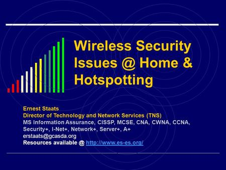 Wireless Security Home & Hotspotting Ernest Staats Director of Technology and Network Services (TNS) MS Information Assurance, CISSP, MCSE, CNA,