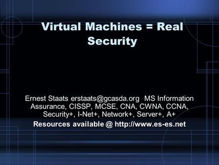 Virtual Machines = Real Security Ernest Staats MS Information Assurance, CISSP, MCSE, CNA, CWNA, CCNA, Security+, I-Net+, Network+,
