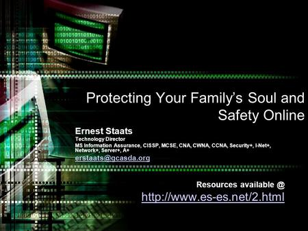 Protecting Your Familys Soul and Safety Online Ernest Staats Technology Director MS Information Assurance, CISSP, MCSE, CNA, CWNA, CCNA, Security+, I-Net+,