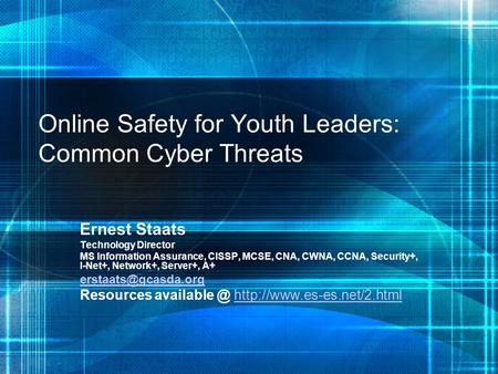 Online Safety for Youth Leaders: Common Cyber Threats Ernest Staats Technology Director MS Information Assurance, CISSP, MCSE, CNA, CWNA, CCNA, Security+,