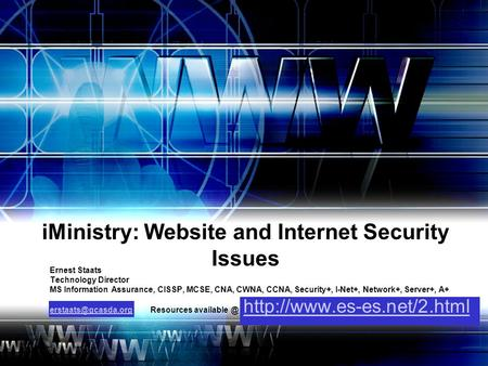 IMinistry: Website and Internet Security Issues Ernest Staats Technology Director MS Information Assurance, CISSP, MCSE, CNA, CWNA, CCNA, Security+, I-Net+,