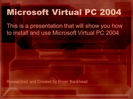 Microsoft Virtual PC 2004 This is a presentation that will show you how to install and use Microsoft Virtual PC 2004 Researched and Created by Bryan Bankhead.