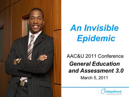 1 An Invisible Epidemic AAC&U 2011 Conference General Education and Assessment 3.0 March 5, 2011.