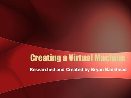 Creating a Virtual Machine Researched and Created by Bryan Bankhead.