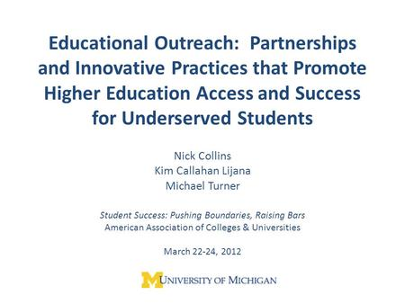 Educational Outreach: Partnerships and Innovative Practices that Promote Higher Education Access and Success for Underserved Students Nick Collins Kim.