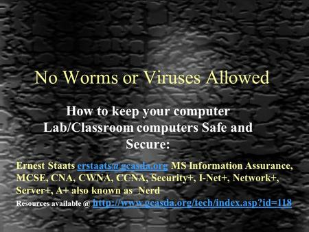 No Worms or Viruses Allowed How to keep your computer Lab/Classroom computers Safe and Secure: Ernest Staats MS Information Assurance,