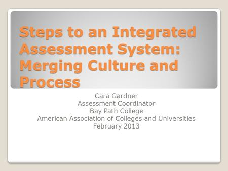 Steps to an Integrated Assessment System: Merging Culture and Process Cara Gardner Assessment Coordinator Bay Path College American Association of Colleges.