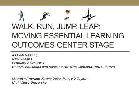 WALK, RUN, JUMP, LEAP: MOVING ESSENTIAL LEARNING OUTCOMES CENTER STAGE AAC&U Meeting New Orleans February 23-25, 2012 General Education and Assessment: