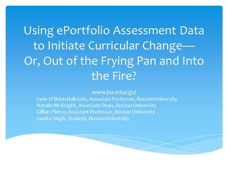 Using ePortfolio Assessment Data to Initiate Curricular Change Or, Out of the Frying Pan and Into the Fire? www.bu.edu/cgs/ Lynn OBrien Hallstein, Associate.