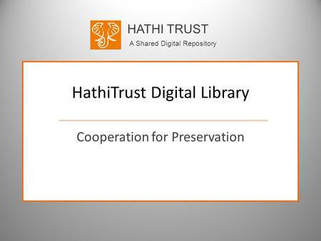 HATHI TRUST A Shared Digital Repository HathiTrust Digital Library Cooperation for Preservation.