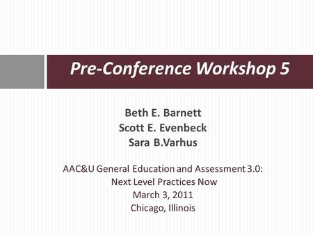 Beth E. Barnett Scott E. Evenbeck Sara B.Varhus AAC&U General Education and Assessment 3.0: Next Level Practices Now March 3, 2011 Chicago, Illinois Pre-Conference.