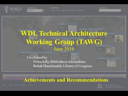 WDL Technical Architecture Working Group (TAWG) June 2010 Achievements and Recommendations Co-chaired by Noha Adly, Bibliotheca Alexandrina Babak Hamidzadeh,