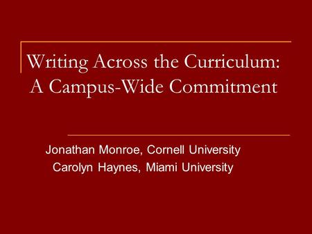 Writing Across the Curriculum: A Campus-Wide Commitment Jonathan Monroe, Cornell University Carolyn Haynes, Miami University.