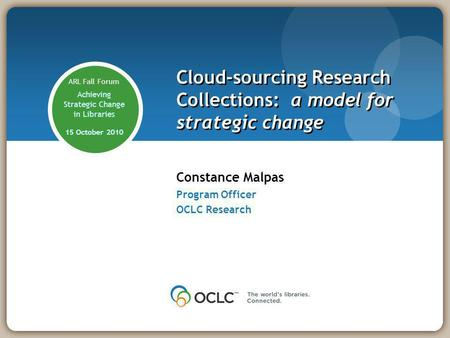 Constance Malpas Program Officer OCLC Research Cloud-sourcing Research Collections: a model for strategic change ARL Fall Forum Achieving Strategic Change.