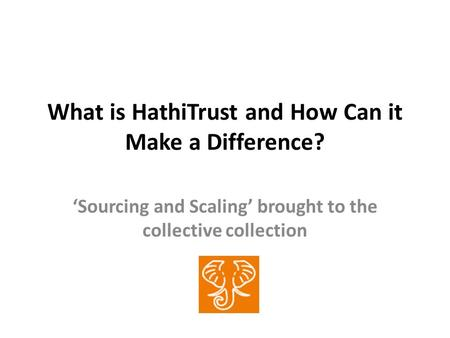 What is HathiTrust and How Can it Make a Difference? Sourcing and Scaling brought to the collective collection.