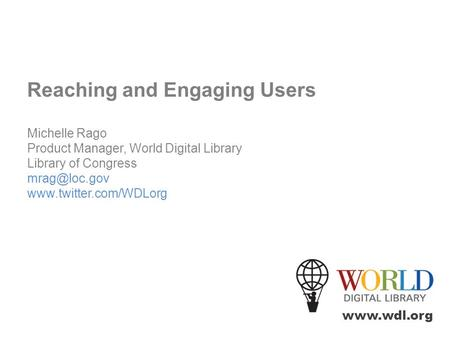 Reaching and Engaging Users Michelle Rago Product Manager, World Digital Library Library of Congress