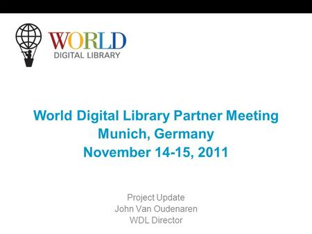 World Digital Library Partner Meeting Munich, Germany November 14-15, 2011 Project Update John Van Oudenaren WDL Director.