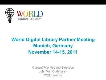 World Digital Library Partner Meeting Munich, Germany November 14-15, 2011 Content Priorities and Selection John Van Oudenaren WDL Director.