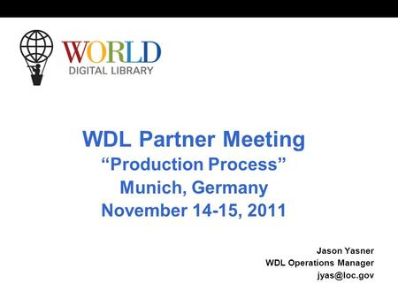 World Digital Library www.wdl.org OSI | WEB SERVICES WDL Partner Meeting Production Process Munich, Germany November 14-15, 2011 Jason Yasner WDL Operations.