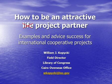 How to be an attractive life project partner Examples and advice success for international cooperative projects William J. Kopycki Field Director Library.