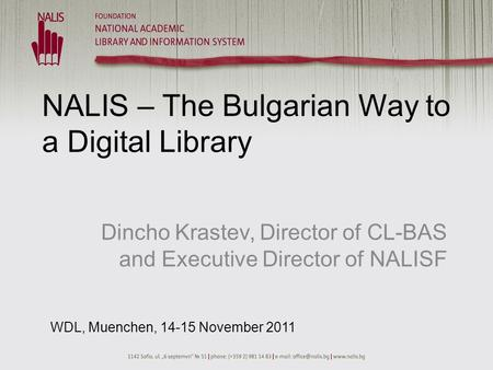 NALIS – The Bulgarian Way to a Digital Library Dincho Krastev, Director of CL-BAS and Executive Director of NALISF WDL, Muenchen, 14-15 November 2011.