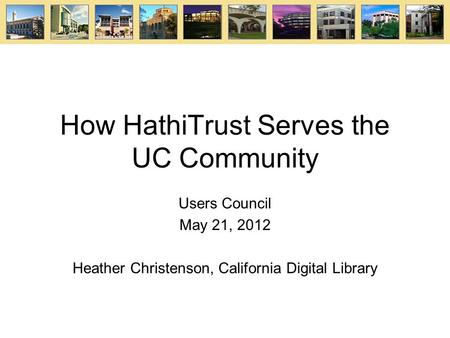How HathiTrust Serves the UC Community Users Council May 21, 2012 Heather Christenson, California Digital Library.