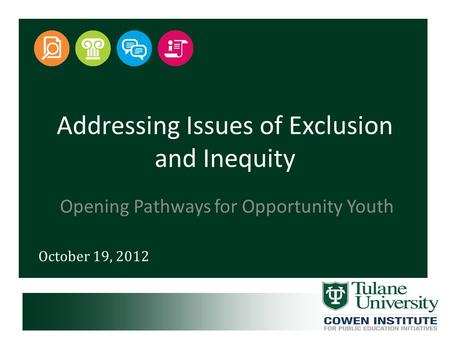 October 19, 2012 Addressing Issues of Exclusion and Inequity Opening Pathways for Opportunity Youth.