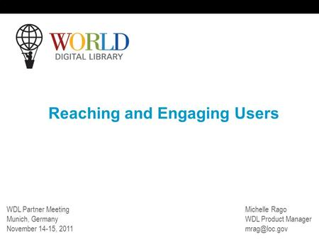 Reaching and Engaging Users WDL Partner Meeting Munich, Germany November 14-15, 2011 Michelle Rago WDL Product Manager