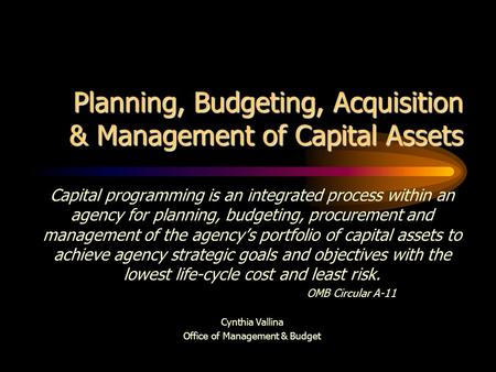 Planning, Budgeting, Acquisition & Management of Capital Assets Capital programming is an integrated process within an agency for planning, budgeting,