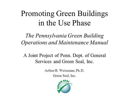 Promoting Green Buildings in the Use Phase The Pennsylvania Green Building Operations and Maintenance Manual A Joint Project of Penn. Dept. of General.