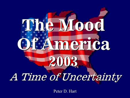 The Mood Of America 2003 Peter D. Hart A Time of Uncertainty.