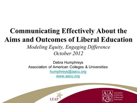 Debra Humphreys Association of American Colleges & Universities  Communicating Effectively About the Aims and Outcomes of.