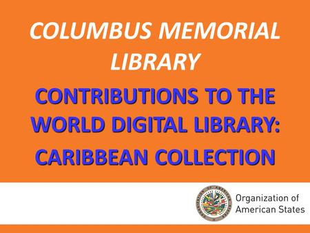 COLUMBUS MEMORIAL LIBRARY CONTRIBUTIONS TO THE WORLD DIGITAL LIBRARY: CARIBBEAN COLLECTION.
