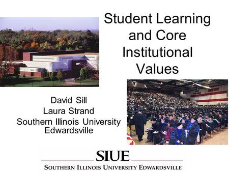 Student Learning and Core Institutional Values David Sill Laura Strand Southern Illinois University Edwardsville.