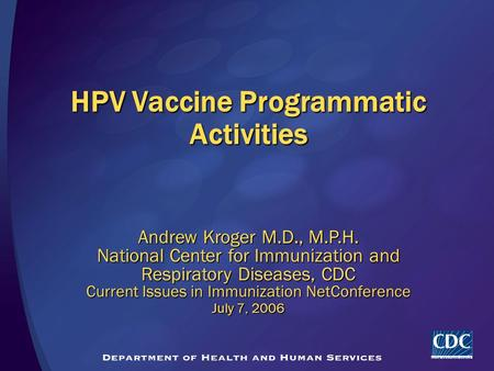 HPV Vaccine Programmatic Activities Andrew Kroger M.D., M.P.H. National Center for Immunization and Respiratory Diseases, CDC Current Issues in Immunization.