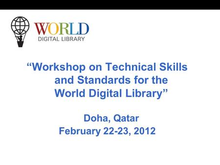 """Workshop on Technical Skills and Standards for the World Digital Library"" Doha, Qatar February 22-23, 2012."