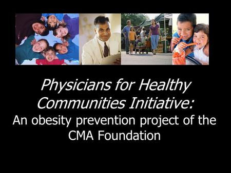 Physicians for Healthy Communities Initiative: An <strong>obesity</strong> <strong>prevention</strong> project of the CMA Foundation.